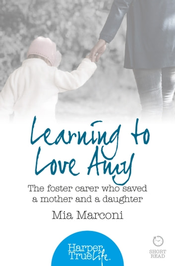 Learning to Love Amy: The foster carer who saved a mother and a daughter (HarperTrue Life – A Short Read) 電子書 by Mia Marconi