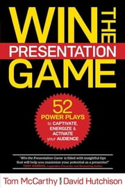 WIN THE PRESENTATION GAME: 52 POWER PLAYS to CAPTIVATE, ENERGIZE & ACTIVATE your AUDIENCE ebook by Tom McCarrthy,David Hutchison