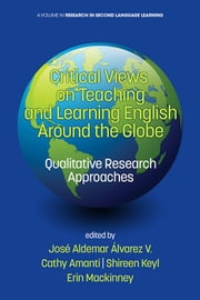 Critical Views on Teaching and Learning English Around the Globe: Qualitative Research Approaches ebook by Álvarez V., José Aldemar