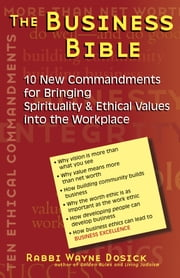 The Business Bible - 10 New Commandments for Bringing Spirituality & Ethical Values into the Workplace ebook by Rabbi Wayne Dosick