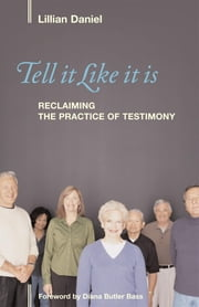 Tell It Like It Is - Reclaiming the Practice of Testimony ebook by Lillian Daniel