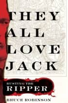 They All Love Jack - Busting the Ripper ebook by Bruce Robinson