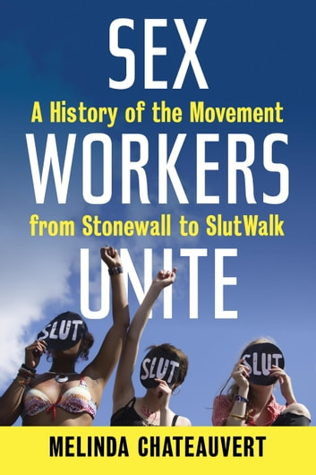 Sex Workers Unite - A History of the Movement from Stonewall to SlutWalk ebook by Melinda Chateauvert