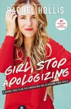 Girl, Stop Apologizing - A Shame-Free Plan for Embracing and Achieving Your Goals ebook by Rachel Hollis
