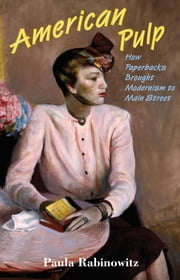 American Pulp - How Paperbacks Brought Modernism to Main Street ebook by Paula Rabinowitz