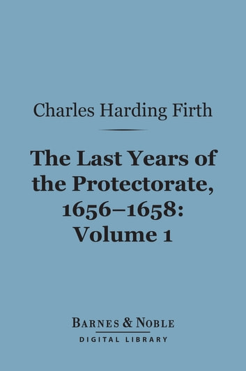 The Last Years of the Protectorate 1656-1658, Volume 1 (Barnes & Noble Digital Library) - 1656-1657 eBook by Charles Harding Firth