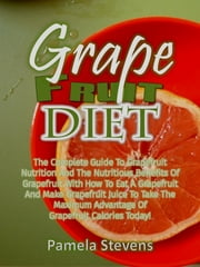 Grapefruit Diet: The Complete Guide To Grapefruit Nutrition And The Nutritious Benefits Of Grapefruit With How To Eat A Grapefruit And Make Grapefruit Juice To Get The Maximum Advantage Of Grapefruit Calories Today! ebook by Pamela Stevens
