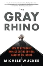 The Gray Rhino - How to Recognize and Act on the Obvious Dangers We Ignore ebook by Michele Wucker