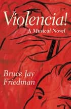 Violencia! - A Musical Novel ebook by Bruce Jay Friedman