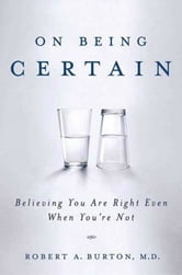 On Being Certain - Believing You Are Right Even When You're Not ebook by Robert A. Burton