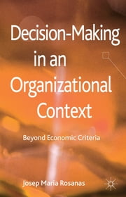 Decision-Making in an Organizational Context - Beyond Economic Criteria ebook by Professor Josep Maria Rosanas