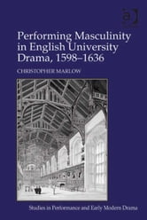 Performing Masculinity in English University Drama, 1598-1636 ebook by Dr Christopher Marlow,Dr Helen Ostovich
