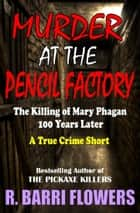 Murder at the Pencil Factory: The Killing of Mary Phagan 100 Years Later (A True Crime Short) ebook by R. Barri Flowers
