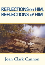 Reflections on Him, Reflections of Him ebook by Joan Clark Cannon