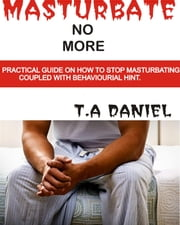 Masturbate no more ebook by T.A. Daniel