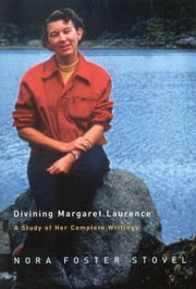 Divining Margaret Laurence - A Study of Her Complete Writings ebook by Nora Foster Stovel