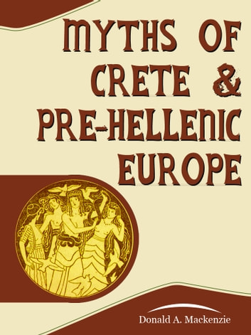 Myths Of Crete And PreHellenic Europe ebook by Donald A. Mackenzie