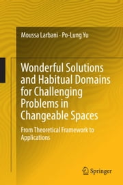 Wonderful Solutions and Habitual Domains for Challenging Problems in Changeable Spaces - From Theoretical Framework to Applications ebook by Moussa Larbani,Po-Lung Yu