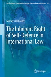 The Inherent Right of Self-Defence in International Law ebook by Murray Colin Alder