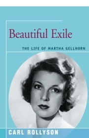 Beautiful Exile - The Life of Martha Gellhorn ebook by Carl Rollyson