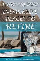 100 of the Most Inexpensive Places to Retire ebook by alex trostanetskiy