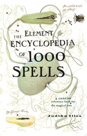 The Element Encyclopedia of 1000 Spells: A Concise Reference Book for the Magical Arts ebook by Judika Illes