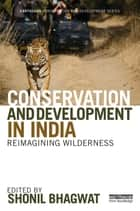 Conservation and Development in India - Reimagining Wilderness ebook by Shonil Bhagwat