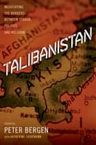 Talibanistan: Negotiating the Borders Between Terror, Politics and Religion - Negotiating the Borders Between Terror, Politics, and Religion ebook by Peter Bergen, Katherine Tiedemann