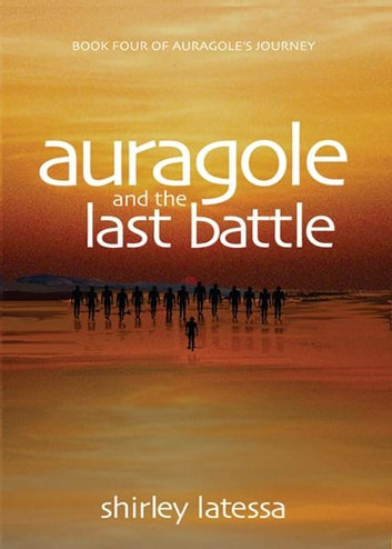 Auragole and the Last Battle: Book Four of Aurogoles Journey ebook by Shirley Latessa