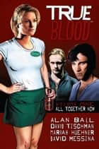 True Blood: All Together Now ebook by Alan Ball, David Tischman, Mariah Huehner,...
