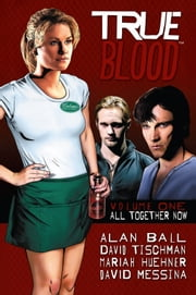 True Blood: All Together Now ebook by Alan Ball, David Tischman, Mariah Huehner, David Messina, J. Scott Campbell, Joe Corroney, Andrew Currier, David Messina