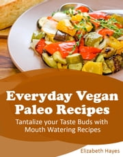 Everyday Vegan Paleo Recipes - Tantalize your Taste Buds with Mouth Watering Recipes ebook by Elizabeth Hayes