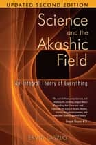 Science and the Akashic Field - An Integral Theory of Everything ebook by Ervin Laszlo