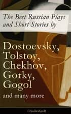 The Best Russian Plays and Short Stories by Dostoevsky, Tolstoy, Chekhov, Gorky, Gogol and many more (Unabridged): An All Time Favorite Collection from the Renowned Russian dramatists and Writers (Including Essays and Lectures on Russian Novelists) ebook by Anton Chekhov, A.S. Pushkin, N.V. Gogol,...