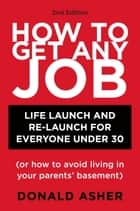 How to Get Any Job, Second Edition - Career Launch and Re-Launch for Everyone Under 30 (or How to Avoid Living inYour Parents' Basement) ebook by Donald Asher