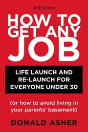 How to Get Any Job, Second Edition - Career Launch and Re-Launch for Everyone Under 30 (or How to Avoid Living in Your Parents' Basement) ebook by Donald Asher