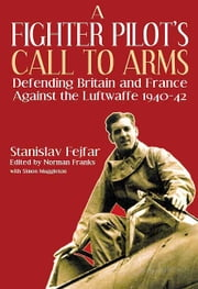 Fighter Pilot's Call to Arms - Defending Britain and France Against the Luftwaffe, 1940-1942 ebook by Stanislav  Fejfar,Norman  Franks,Simon  Muggleton
