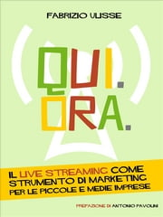 Qui. Ora. Il live streaming come strumento di marketing per le piccole e medie imprese ebook by Fabrizio Ulisse