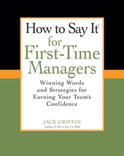 How To Say It for First-Time Managers - Winning Words and Strategies for Earning Your Team's Confidence ebook by Jack Griffin