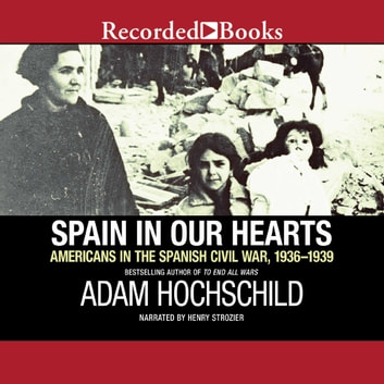 Spain in Our Hearts - Americans in the Spanish Civil War, 1936-1939 audiobook by Adam Hochschild