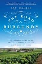 The Road to Burgundy - The Unlikely Story of an American Making Wine and a New Life in France ebook by Ray Walker
