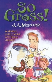 So Gross! ebook by J A Mawter