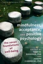 Mindfulness, Acceptance, and Positive Psychology ebook by Joseph Ciarrochi, PhD,Todd B. Kashdan, PhD