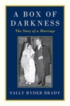 A Box of Darkness - The Story of a Marriage ebook by Sally Ryder Brady