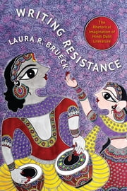 Writing Resistance - The Rhetorical Imagination of Hindi Dalit Literature ebook by Laura R. Brueck