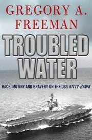 Troubled Water - Race, Mutiny, and Bravery on the USS Kitty Hawk ebook by Gregory A. Freeman