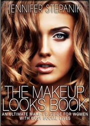 The Makeup Looks Book: An Ultimate Makeup Guide for Women with Busy Social Lives ebook by Jennifer Stepanik