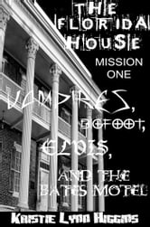 The Florida House Mission One Vampires, Bigfoot, Elvis, and the Bates Motel (vampire horror paranormal parody) ebook by Kristie Lynn Higgins