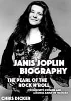 Janis Joplin Biography: The Pearl of The Rock N' Roll: Promiscuity, Cocaine and Alcohol Abuse On the Road ebook by Chris Dicker