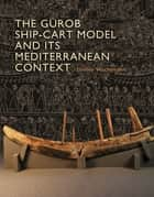 The Gurob Ship-Cart Model and Its Mediterranean Context ebook by Shelley Wachsmann,Alexis Catsambis,Donald H. Sanders,Dan Davis,Christine A. Prior,Ruth Siddall,Caroline Cartwright